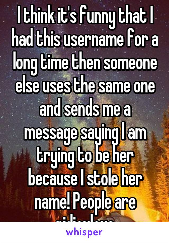 I think it's funny that I had this username for a long time then someone else uses the same one and sends me a message saying I am trying to be her because I stole her name! People are ridiculous