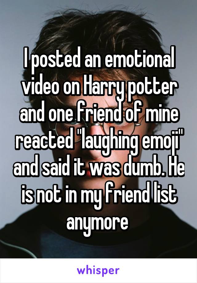 "I posted an emotional video on Harry potter and one friend of mine reacted ""laughing emoji"" and said it was dumb. He is not in my friend list anymore"