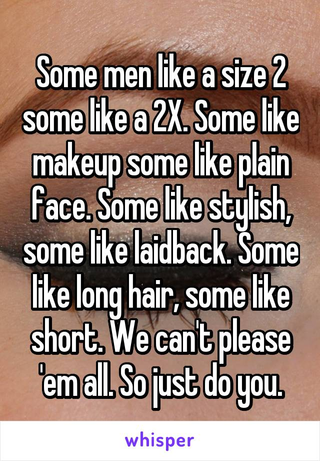Some men like a size 2 some like a 2X. Some like makeup some like plain face. Some like stylish, some like laidback. Some like long hair, some like short. We can't please 'em all. So just do you.