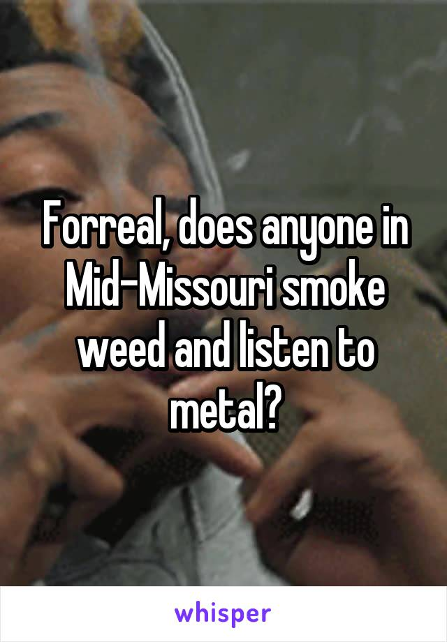 Forreal, does anyone in Mid-Missouri smoke weed and listen to metal?