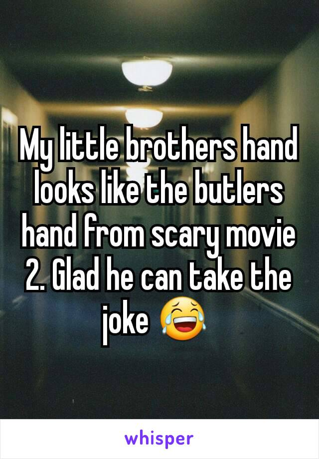 My little brothers hand looks like the butlers hand from scary movie 2. Glad he can take the joke 😂