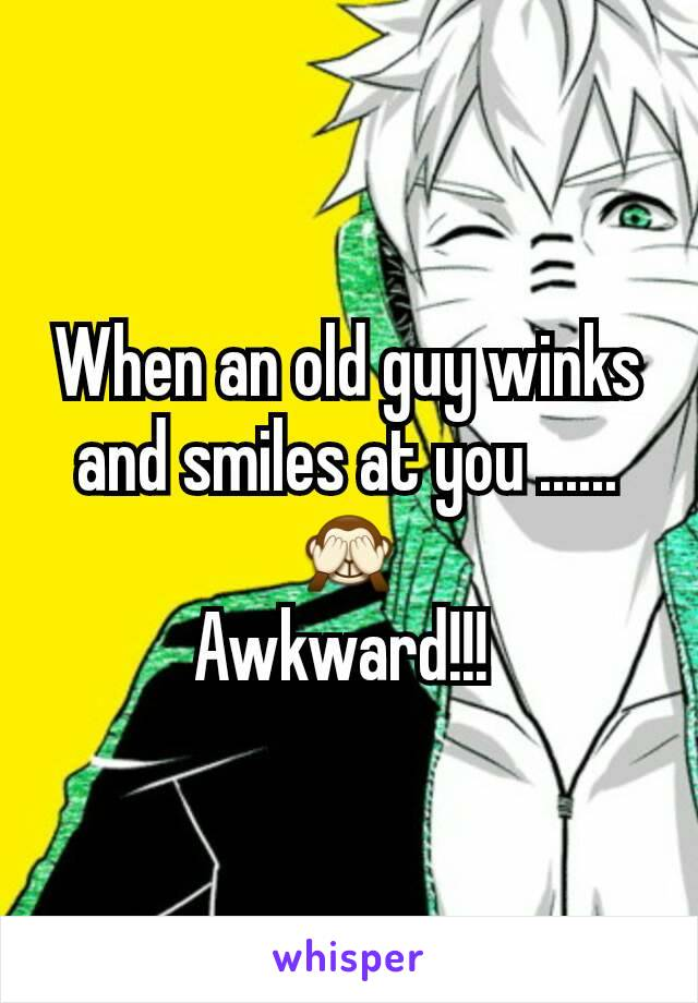 When an old guy winks and smiles at you ......🙈 Awkward!!!