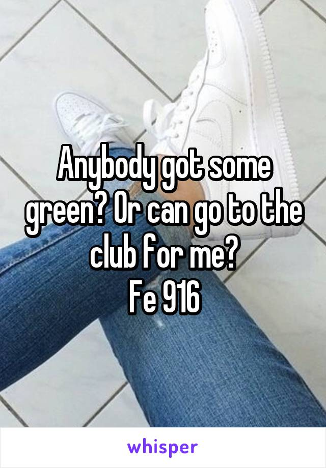 Anybody got some green? Or can go to the club for me? Fe 916