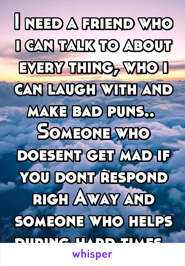 I need a friend who i can talk to about every thing, who i can laugh with and make bad puns..  Someone who doesent get mad if you dont respond righ Away and someone who helps during hard times..