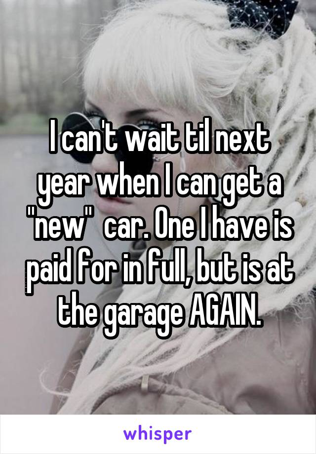 """I can't wait til next year when I can get a """"new""""  car. One I have is paid for in full, but is at the garage AGAIN."""