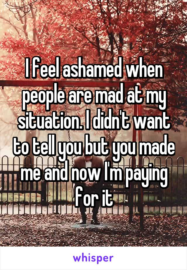 I feel ashamed when people are mad at my situation. I didn't want to tell you but you made me and now I'm paying for it