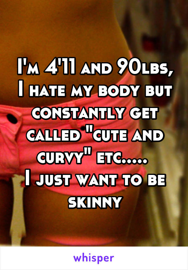 """I'm 4'11 and 90lbs, I hate my body but constantly get called """"cute and curvy"""" etc.....  I just want to be skinny"""