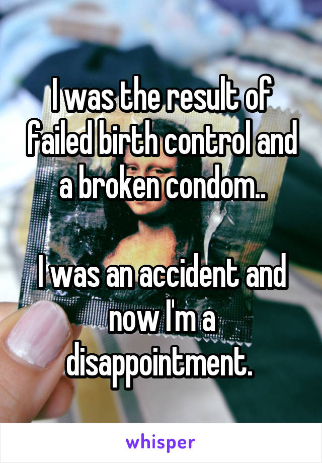 I was the result of failed birth control and a broken condom..  I was an accident and now I'm a disappointment.