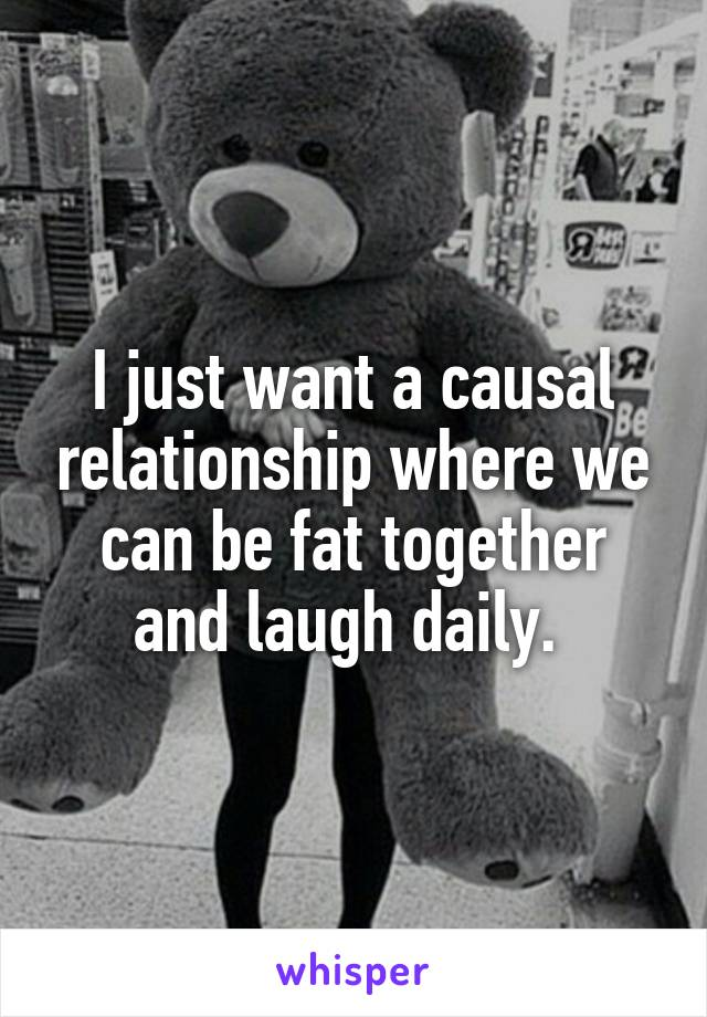 I just want a causal relationship where we can be fat together and laugh daily.