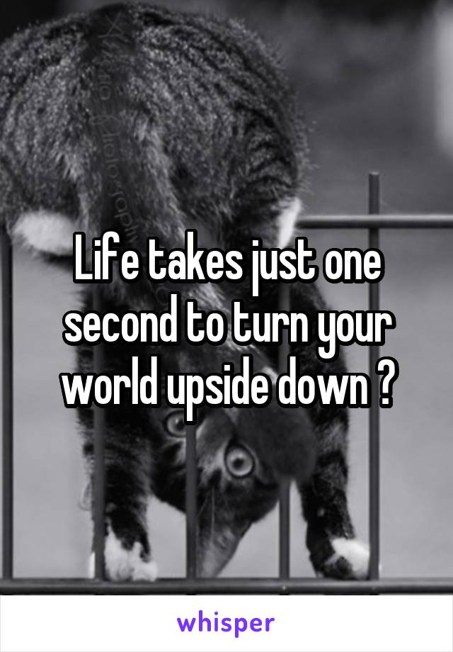 Life takes just one second to turn your world upside down 😥