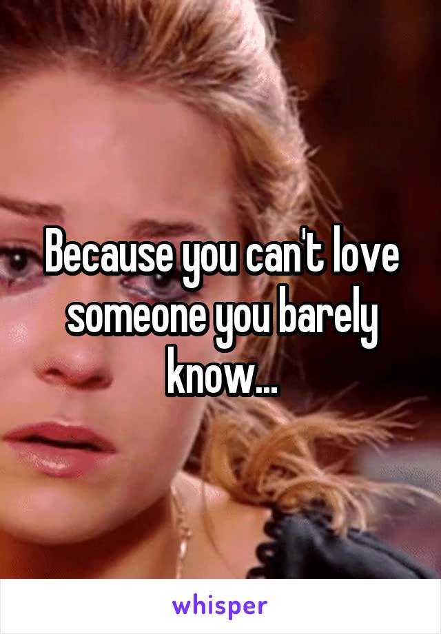 Because you can't love someone you barely know...