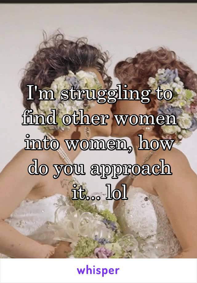 I'm struggling to find other women into women, how do you approach it... lol