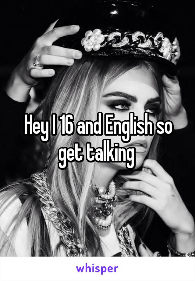 Hey I 16 and English so get talking