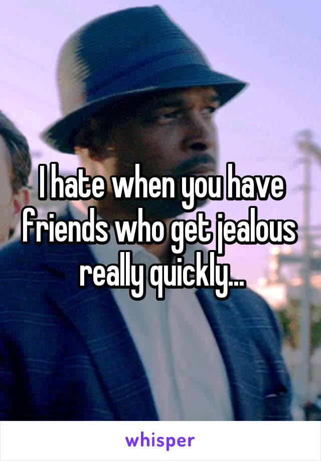 I hate when you have friends who get jealous  really quickly...