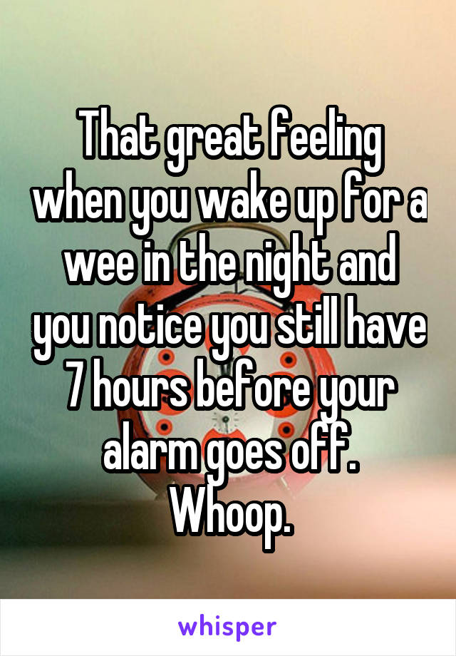 That great feeling when you wake up for a wee in the night and you notice you still have 7 hours before your alarm goes off. Whoop.