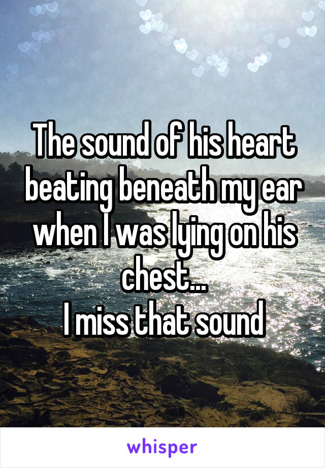 The sound of his heart beating beneath my ear when I was lying on his chest... I miss that sound