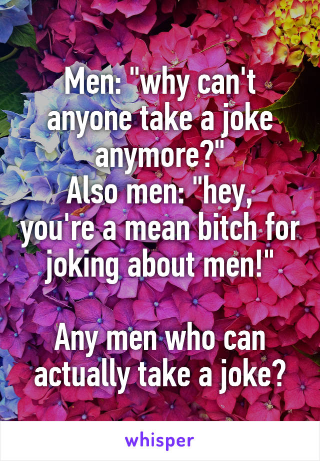 """Men: """"why can't anyone take a joke anymore?"""" Also men: """"hey, you're a mean bitch for joking about men!""""  Any men who can actually take a joke?"""