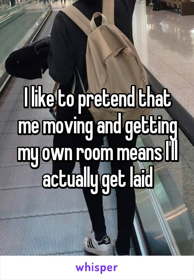 I like to pretend that me moving and getting my own room means I'll actually get laid