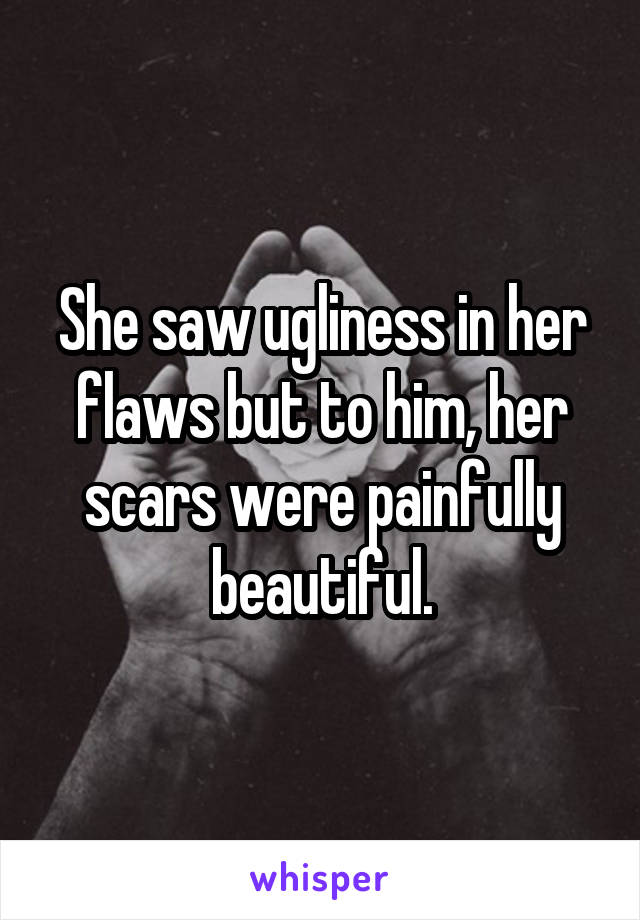 She saw ugliness in her flaws but to him, her scars were painfully beautiful.