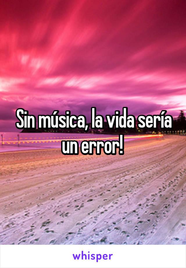 Sin música, la vida sería un error!