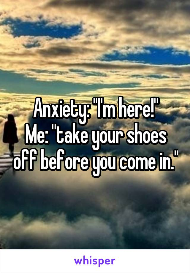 """Anxiety: """"I'm here!"""" Me: """"take your shoes off before you come in."""""""