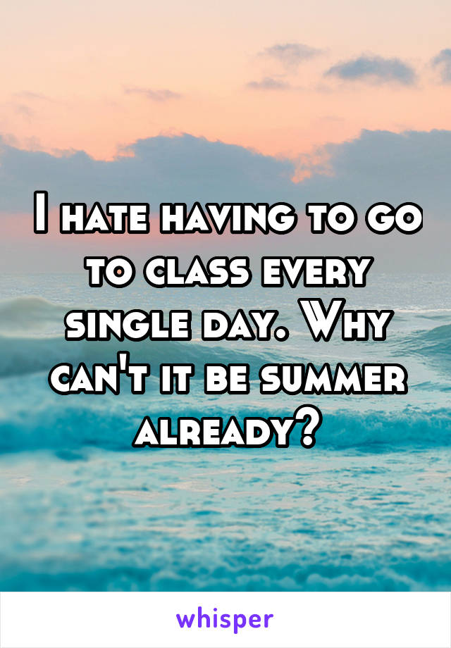 I hate having to go to class every single day. Why can't it be summer already?