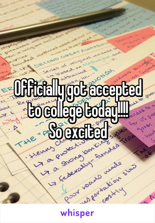 Officially got accepted to college today!!!! So excited