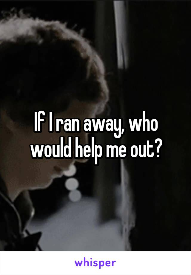 If I ran away, who would help me out?