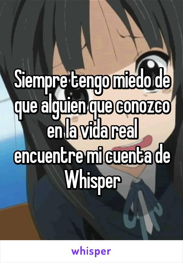 Siempre tengo miedo de que alguien que conozco en la vida real encuentre mi cuenta de Whisper