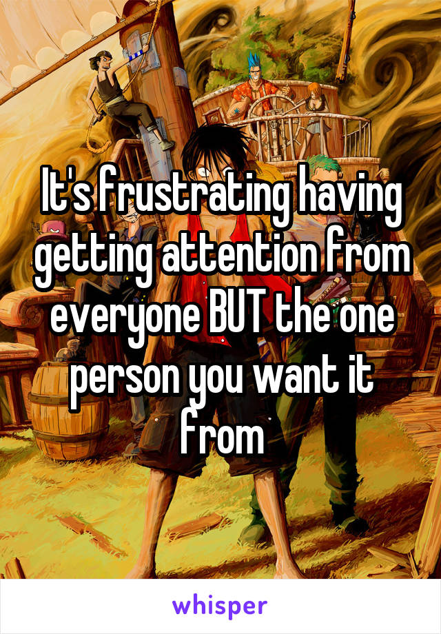 It's frustrating having getting attention from everyone BUT the one person you want it from