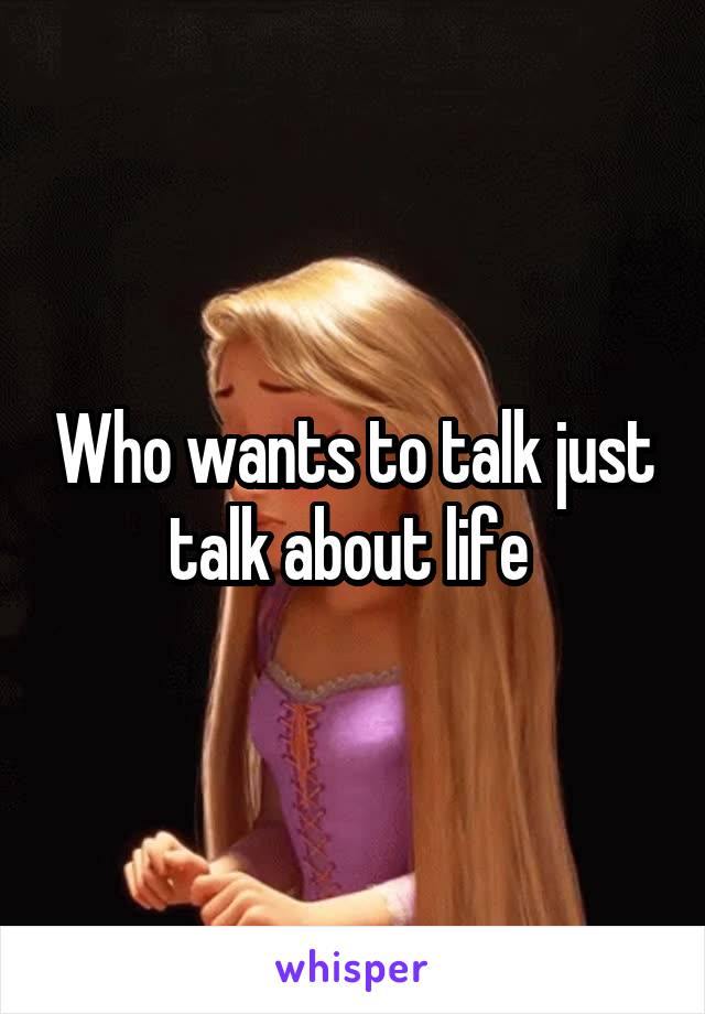 Who wants to talk just talk about life