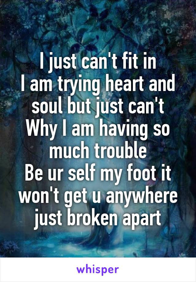 I just can't fit in I am trying heart and soul but just can't Why I am having so much trouble Be ur self my foot it won't get u anywhere just broken apart