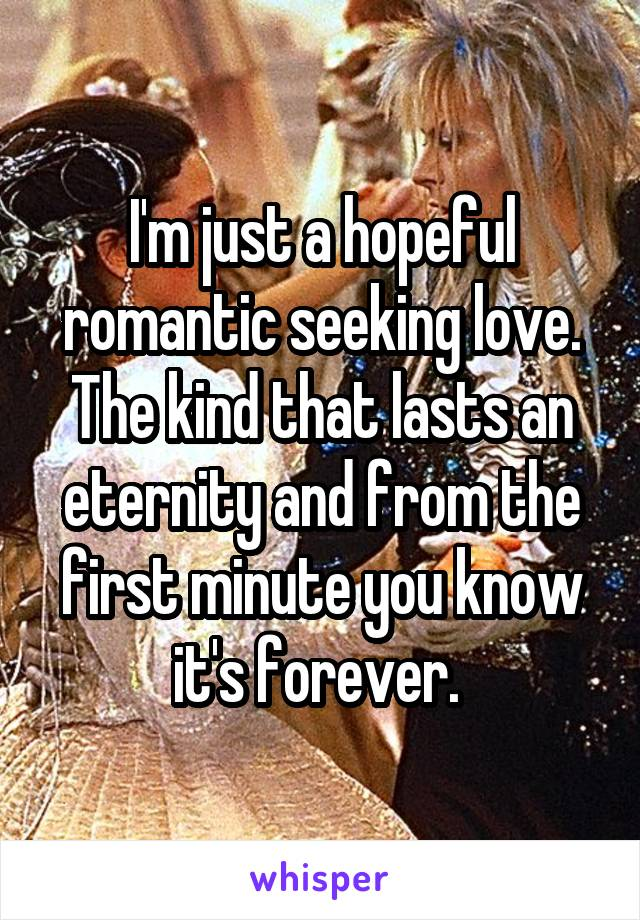 I'm just a hopeful romantic seeking love. The kind that lasts an eternity and from the first minute you know it's forever.