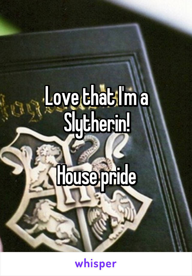 Love that I'm a Slytherin!  House pride