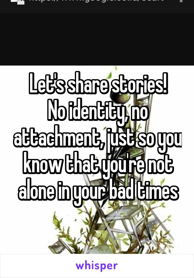 Let's share stories! No identity, no attachment, just so you know that you're not alone in your bad times