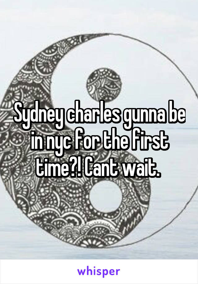 Sydney charles gunna be in nyc for the first time?! Cant wait.