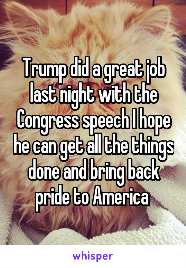 Trump did a great job last night with the Congress speech I hope he can get all the things done and bring back pride to America
