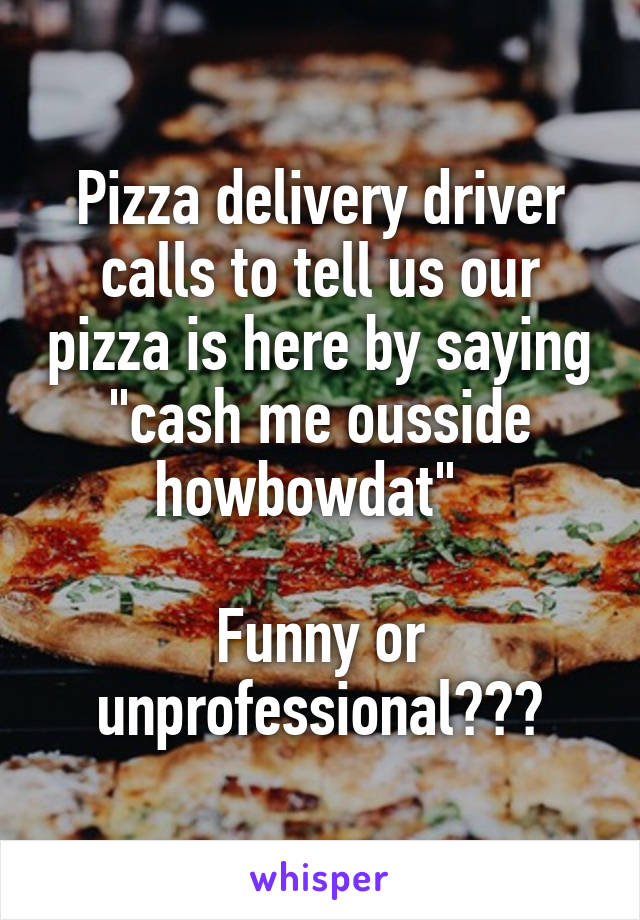 """Pizza delivery driver calls to tell us our pizza is here by saying """"cash me ousside howbowdat""""    Funny or unprofessional???"""