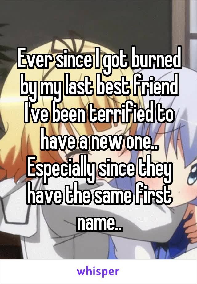 Ever since I got burned by my last best friend I've been terrified to have a new one.. Especially since they have the same first name..