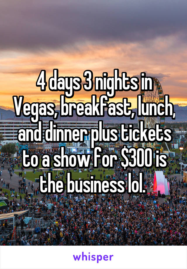 4 days 3 nights in Vegas, breakfast, lunch, and dinner plus tickets to a show for $300 is the business lol.