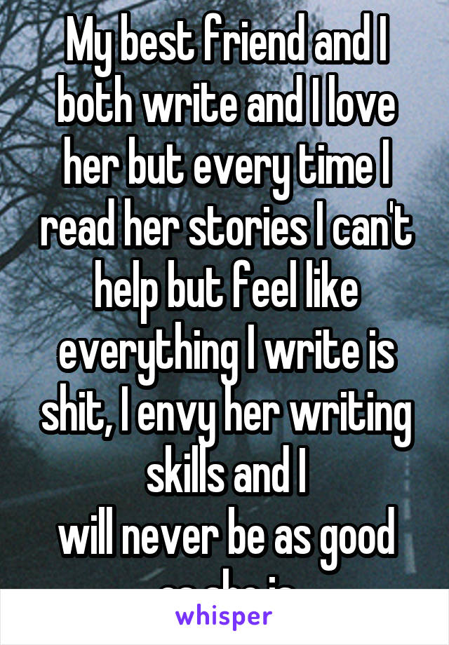 My best friend and I both write and I love her but every time I read her stories I can't help but feel like everything I write is shit, I envy her writing skills and I will never be as good as she is