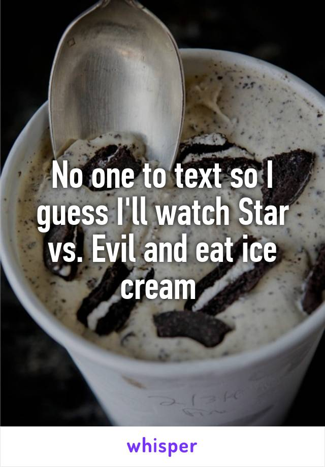No one to text so I guess I'll watch Star vs. Evil and eat ice cream