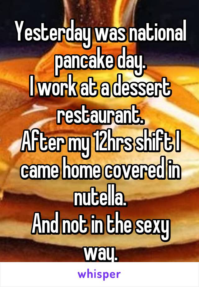 Yesterday was national pancake day. I work at a dessert restaurant. After my 12hrs shift I came home covered in nutella. And not in the sexy way.