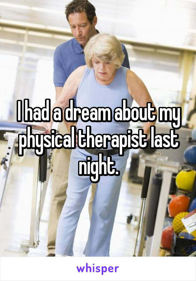 I had a dream about my physical therapist last night.