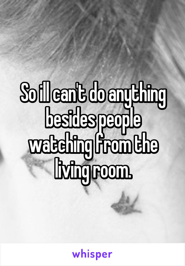 So ill can't do anything besides people watching from the living room.