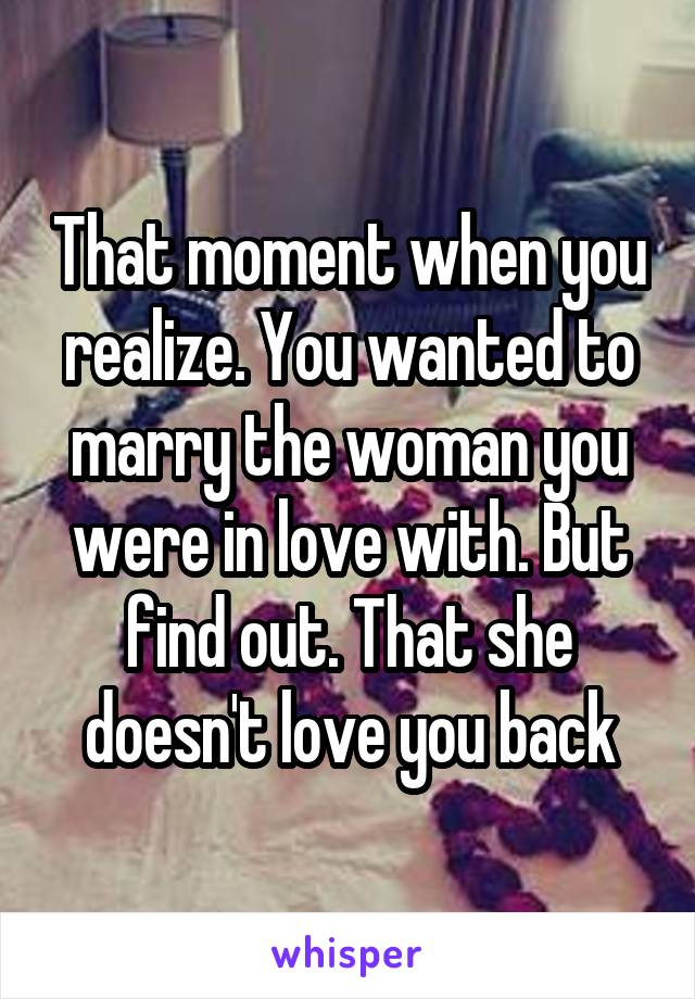 That moment when you realize. You wanted to marry the woman you were in love with. But find out. That she doesn't love you back