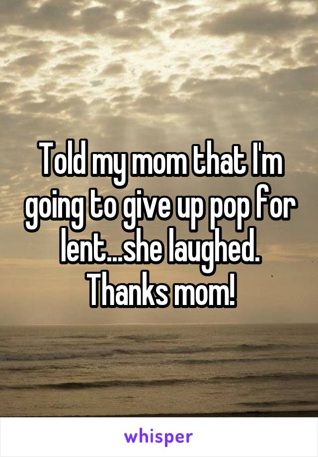 Told my mom that I'm going to give up pop for lent...she laughed. Thanks mom!
