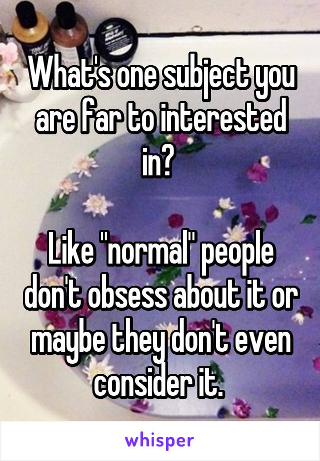 """What's one subject you are far to interested in?   Like """"normal"""" people don't obsess about it or maybe they don't even consider it."""