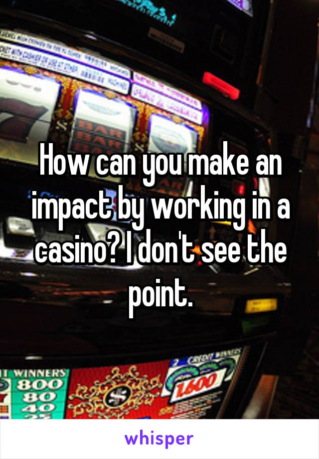 How can you make an impact by working in a casino? I don't see the point.
