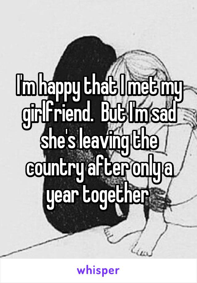 I'm happy that I met my girlfriend.  But I'm sad she's leaving the country after only a year together